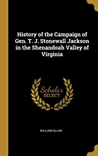 History of the Campaign of Gen. T. J. Stonewall Jackson in the Shenandoah Valley of Virginia