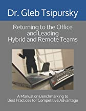 Returning to the Office and Leading Hybrid and Remote Teams: A Manual on Benchmarking to Best Practices for Competitive Ad...