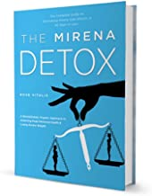 The Mirena Detox Program: How to Restore Hormone Health & Eliminate Side Effects and Symptoms Associated with Mirena and Other IUDs and Birth Control Methods