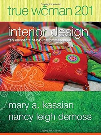 True Woman 201: Interior Design: Ten Elements of Biblical Womanhood