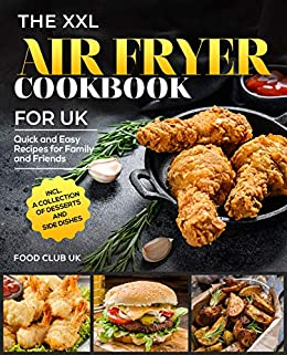 The XXL Air Fryer Cookbook for UK: Quick and Easy Recipes for Family and Friends incl. A Collection of Desserts and Side Dishes (English Edition) par [Food  Club UK]