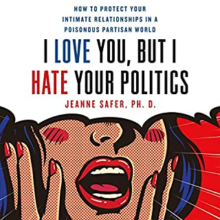 I Love You, but I Hate Your Politics     How to Protect Your Intimate Relationships in a Poisonous Partisan World              Written by:                                                                                                                                 Jeanne Safer                               Narrated by:                                                                                                                                 Jeanne Safer                      Length: 5 hrs and 44 mins     Not rated yet     Overall 0.0