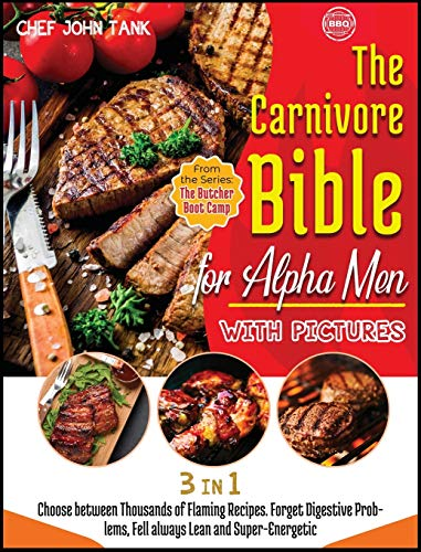 The Carnivore Bible for Alpha Men with Pictures [3 Books in 1]: Choose between Thousands of Flaming Recipes. Forget Digestive Problems, Fell always Lean and Super-Energetic. (The Butcher Boot Camp)