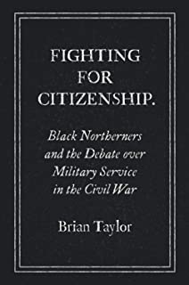 Fighting for Citizenship: Black Northerners and the Debate over Military Service in the Civil War