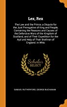 Lex, Rex: The Law and the Prince, a Dispute for the Just Prerogative of King and People, Containing the Reasons and Causes of the Defensive Wars of ... Help of Their Brethren of England. in Whic
