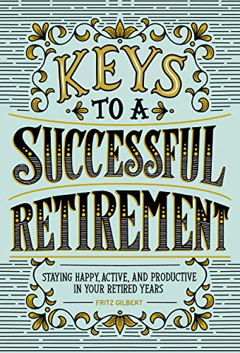 Keys to a Successful Retirement: Staying Happy, Active, and Productive...