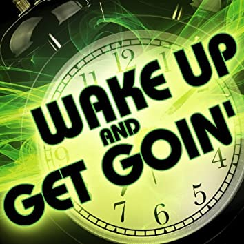 Wake up and Get Goin'