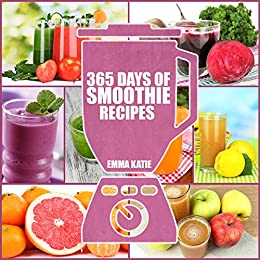 365 Days of Smoothie Recipes: A Smoothie Cookbook with Over 365 Smoothie, Cleanse Green Smoothie Recipes Book for Healthy Diet and Weight Loss by [Emma Katie]