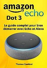 Amazon Echo Dot 3 : Guide complet pour maîtriser Echo et Alexa (French Edition)