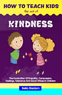 How to Teach Kids the Act of Kindness: The Inculcation Of Empathy, Compassion, Feelings, Tolerance And Good Virtues In Chi...