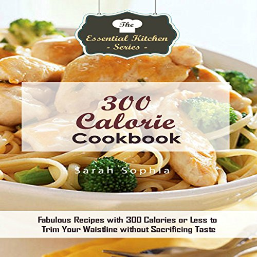300 Calorie Cookbook: Fabulous Recipes with 300 Calories or Less to Trim Your Waistline Without Sacrificing Taste audiobook cover art
