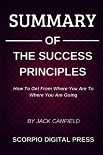 Summary Of The Success Principles: How To Get From Where You Are To Where You Are Going By Jack Canfield