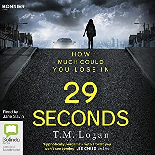 29 Seconds                   By:                                                                                                                                 T. M. Logan                               Narrated by:                                                                                                                                 Jane Slavin                      Length: 10 hrs     196 ratings     Overall 4.2