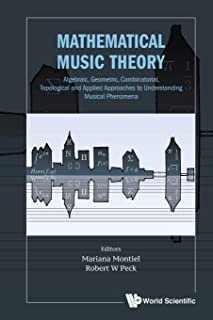 Mathematical Music Theory: Algebraic, Geometric, Combinatorial, Topological And Applied Approaches To Understanding Musica...
