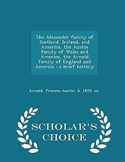 The Alexander Family of Scotland, Ireland, and America, the Austin Family of Wales and America, the Arnold Family of Engla...
