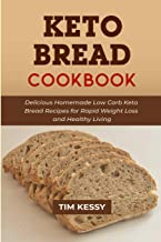 Keto Bread Cookbook: Delicious Homemade Low Carb Keto Bread Recipes for Rapid Weight Loss and Healthy Living