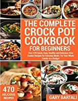 The Complete Crock Pot Cookbook for Beginners: Over 470 Quick, Easy, Healthy and Delicious Slow Cooker Recipes for Everyday Meals: For Your Whole Family on a Budget