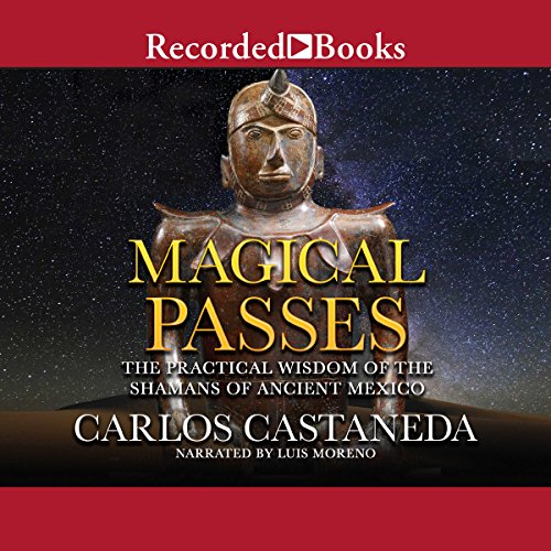 Magical Passes     The Practical Wisdom of the Shamans of Ancient Mexico              By:                                                                                                                                 Carlos Castaneda                               Narrated by:                                                                                                                                 Luis Moreno                      Length: 7 hrs and 10 mins     12 ratings     Overall 4.3
