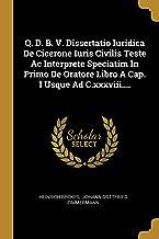 Q. D. B. V. Dissertatio Iuridica De Cicerone Iuris Civilis Teste Ac Interprete Speciatim In Primo De Oratore Libro A Cap. I Usque Ad C.xxxviii.... (Latin Edition)