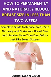 HOW TO PERMANENTLY AND NATURALLY REDUCE BREAST SIZE IN LESS THAN TWO WEEKS: Complete Guide toReduce Breast Size Naturally& Make YourBreast SizeLook Smaller ... Than EverBefore Just Like Sweet Sixteen