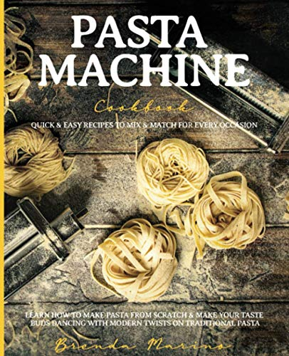 Pasta Machine Cookbook: Quick & Easy Recipes to Mix & Match for Every Occasion - Learn How to Make Pasta from Scratch & Make Your Taste Buds Dancing ... on Traditional Pasta (Full-Color Edition)
