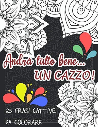 Andrà tutto bene...UN CAZZO!: 25 frasi cattive da colorare per adulti con motivi geometrici. Per dire quello che vorresti ma non puoi sulla pandemia e sulle persone!