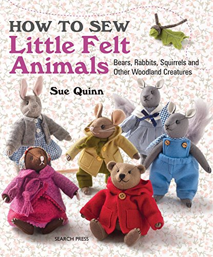 Compare Textbook Prices for How to Sew Little Felt Animals: Bears, Rabbits, Squirrels and other Woodland Creatures Illustrated Edition ISBN 9781782210702 by Quinn, Sue