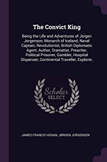The Convict King: Being the Life and Adventures of Jorgen Jorgenson, Monarch of Iceland, Naval Captain, Revolutionist, Bri...