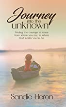 Journey Into The Unknown: Finding The Courage To Move From Where You Are to Where God Wants You To Be