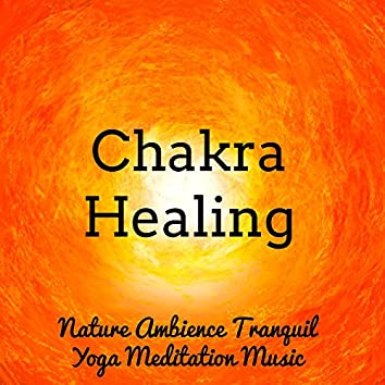 Chakra Healing - Nature Ambience Tranquil Yoga Meditation Music for Relaxation Study No Stress Massage Therapy with Sweet Instrumental New Age Sounds