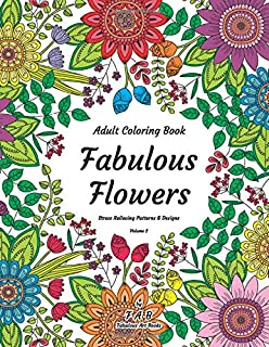Adult Coloring Book - Fabulous Flowers - Stress Relieving Patterns & Designs - Volume 2: More than 50 unique, fabulous, delicately designed & inspiringly intricate stress relieving patterns & designs!