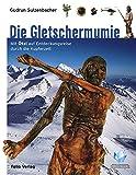 Die Gletschermumie: Mit Ötzi auf Entdeckungsreise durch die Kupferzeit