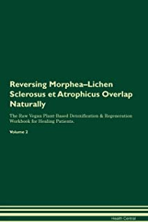 Reversing Morphea-Lichen Sclerosus et Atrophicus Overlap Naturally The Raw Vegan Plant-Based Detoxification & Regeneration Workbook for Healing Patients. Volume 2