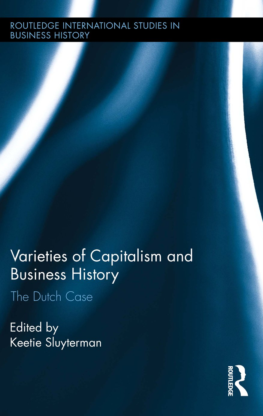 Varieties of Capitalism and Business History: The Dutch Case (Routledge International Studies in Business History Book 28)