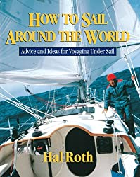 How to Sail Around the World: Advice and Ideas for Voyaging Under Sail by Hal Roth