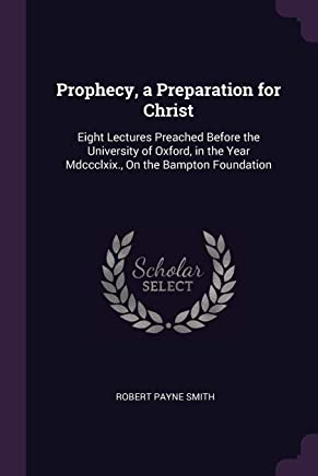 Prophecy, a Preparation for Christ: Eight Lectures Preached Before the University of Oxford, in the Year Mdccclxix., On the Bampton Foundation