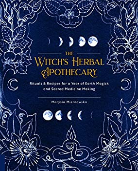 The Witch s Herbal Apothecary  Rituals & Recipes for a Year of Earth Magick and Sacred Medicine Making