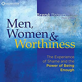 Men, Women and Worthiness     The Experience of Shame and the Power of Being Enough              By:                                                                                                                                 Brené Brown PhD                               Narrated by:                                                                                                                                 Brené Brown PhD                      Length: 2 hrs and 14 mins     3,458 ratings     Overall 4.8