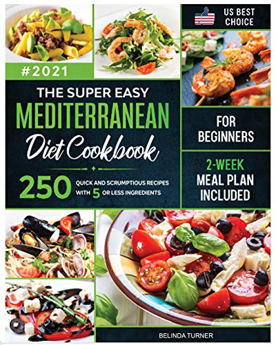The Super Easy Mediterranean Diet Cookbook for Beginners: 250 Quick and Scrumptious Recipes with 5 or less Ingredients - 2-Week Meal Plan Included