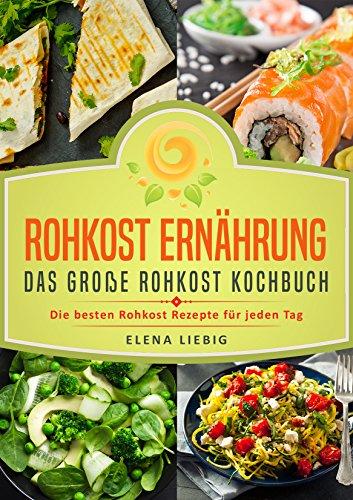 Rohkost Ernährung – Das große Rohkost Kochbuch: Die besten Rohkost Rezepte für jeden Tag (roh kochen, Vitalkost, Rohkost Diät, natürliche Nahrung, rohköstlich, glutenfrei, raw vegan, Rawfood)