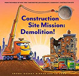 Construction Site Mission: Demolition! (Goodnight, Goodnight, Construction Site) by [Sherri Duskey Rinker, AG Ford]