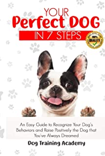 Your Perfect Dog in 7 Steps: An Easy Guide to Recognize Your Dog's Behaviors and Raise Positively the Dog that You've Alwa...