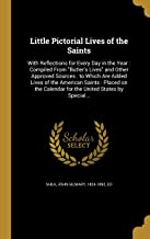 Little Pictorial Lives of the Saints: With Reflections for Every Day in the Year: Compiled from Butler's Lives and Other Approved Sources: To Which ... Calendar for the United States by Special...