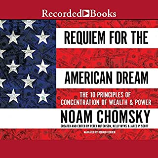 Requiem for the American Dream     The Principles of Concentrated Wealth and Power              By:                                                                                                                                 Noam Chomsky                               Narrated by:                                                                                                                                 Donald Corren                      Length: 3 hrs and 54 mins     18 ratings     Overall 4.7