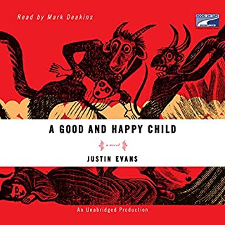 A Good and Happy Child     A Novel              By:                                                                                                                                 Justin Evans                               Narrated by:                                                                                                                                 Mark Deakins                      Length: 11 hrs and 4 mins     134 ratings     Overall 3.5