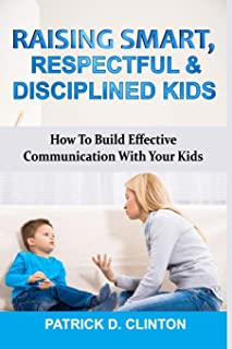 Raising Smart, Respectful & Disciplined Kids: How To Build Effective Communication With Your Kids