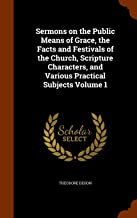 Sermons on the Public Means of Grace, the Facts and Festivals of the Church, Scripture Characters, and Various Practical Subjects Volume 1
