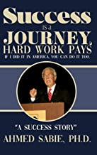 Success Is a Journey, Hard Work Pays: If I Did It in America, You Can Do It Too. A Success Story