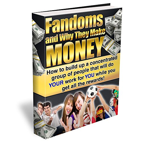 Fandoms and Why They Make Money: How to build up a concentrated group of people that will do YOUR work for YOU while you get all the rewards!