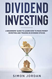 Dividend Investing: A Beginners' Guide To Learn How To Make Money Investing And Trading In Dividend Stocks